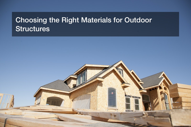 Choosing the Right Materials for Outdoor Structures