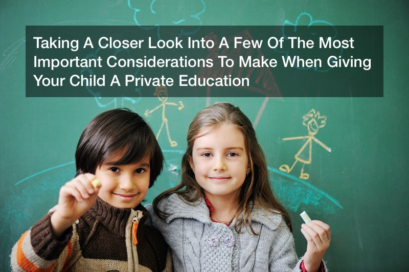 Taking A Closer Look Into A Few Of The Most Important Considerations To Make When Giving Your Child A Private Education