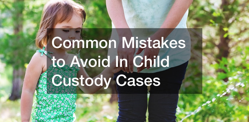 Common Mistakes to Avoid In Child Custody Cases