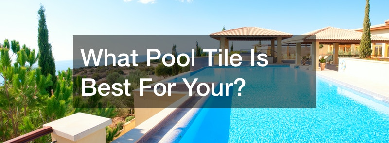 What Pool Tile Is Best For Your?